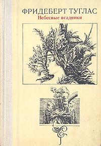 Небесные всадники: Новеллы, миниатюры, маргиналии. Фридеберт Туглас