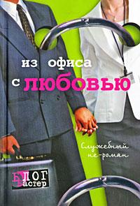 Из офиса с любовью. Служебный не-роман ( 978-5-17-062250-4, 978-5-9725-1551-6 )