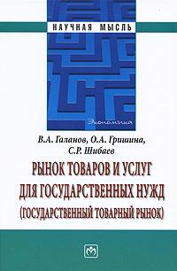 Рынок товаров и услуг для государственных нужд (государственный товарный рынок). В. А. Галанов, О. А. Гришина, С. Р. Шибаев