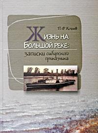 Жизнь на Большой Реке. Записки сибирского приказчика - П. Ф. Кочнев