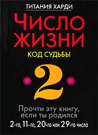 Число жизни. Код судьбы. Прочти эту книгу, если ты родился 2-го, 11-го, 20-го или 29-го числа. Титания Харди