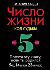 Число жизни. Код судьбы. Прочти эту книгу, если ты родился 5-го, 14-го или 23-го числа. Титания Харди