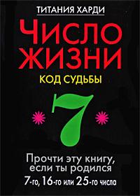 Число жизни. Код судьбы. Прочти эту книгу, если ты родился 7-го, 16-го или 25-го числа. Титания Харди