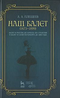 Наш балет. 1673-1899. Балет в России до начала XIX столетия и балет в Санкт-Петербурге до 1899 года