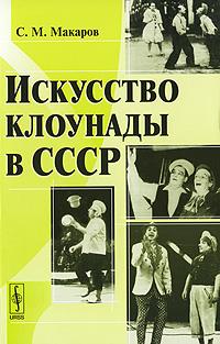 Искусство клоунады в СССР. С. М. Макаров