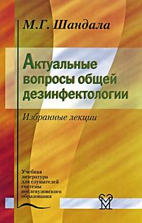 Актуальные вопросы общей дезинфектологии. Избранные лекции. М. Г. Шандала