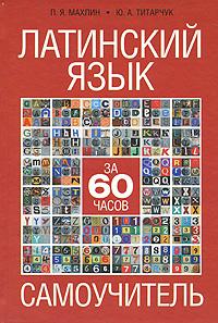 Латинский язык за 60 часов. Самоучитель. П. Я. Махлин, Ю. А. Титарчук