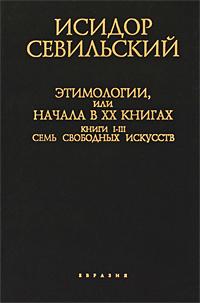 Этимологии, или Начала. В 20 книгах. Книги 1-3. Семь свободных искусств. Исидор Севильский