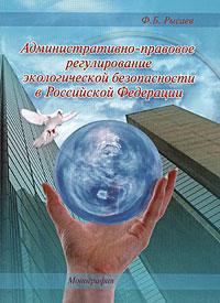 Административно-правовое регулирование экологической безопасности в Российской Федерации - Ф. Б. Рысаев