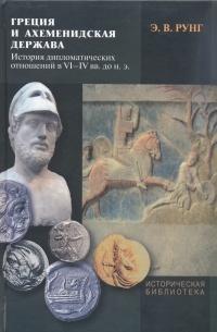 Греция и ахеменидская держава. История дипломатических отношений в VI - IV вв. до н. э, Э. В. Рунг