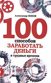 100 способов заработать деньги в трудные времена ( 978-5-17-062661-8, 978-5-9725-1653-7 )