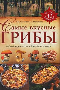 Самые вкусные грибы. А. Н. Матанцев, С. Г. Матанцева