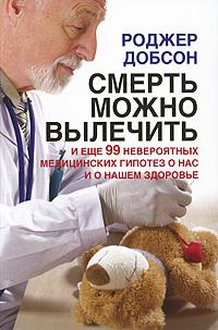 Смерть можно вылечить и еще 99 невероятных медицинских гипотез о нас и о нашем здоровье ( 978-5-98124-375-2 )