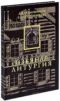 Избяная литургия. Книга о русской избе. А. В. Ополовников, Е. А. Ополовникова