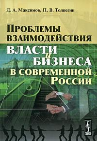 Проблемы взаимодействия власти и бизнеса в современной России ( 978-5-9710-0274-1 )