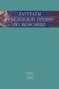 Лауреаты Нобелевской премии по экономике. Том 2. 1983-1996