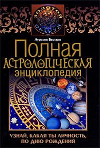 Полная астрологическая энциклопедия. Узнай, какая ты личность, по дню рождения. Аурелия Бестано