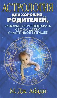 Астрология для хороших родителей, которые хотят подарить детям счастливое будущее. М. Дж. Абади