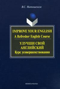 Improve Your English: A Refresher English Course / Улучши свой английский. Курс усовершенствования