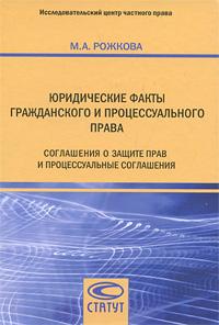 М. А. Рожкова Юридические факты гражданского и процессуального права. Соглашения о защите прав и процессуальные соглашения