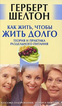 Как жить, чтобы жить долго. Теория и практика раздельного питания