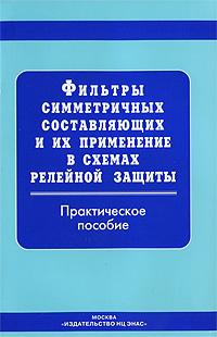 Фильтры симметричных составляющих и их применение в схемах релейной защиты ( 5-93196-377-4 )