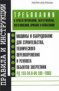 Машины и оборудование для строительства, технического перевооружения и ремонта объектов энергетики. Требования к проектированию, материалам, изготовлению, приемке и испытанию ( 5-93196-405-3 )