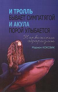 И тролль бывает симпатягой. И акула порой улыбается. Норвежские афоризмы. Марион Коксвик