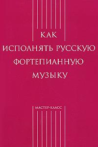 Как исполнять русскую фортепианную музыку ( 978-589817-304-3 )