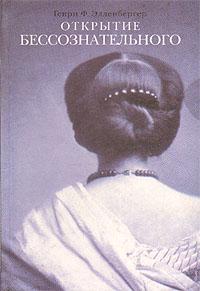 Открытие бессознательного: История и эволюция динамической психиатрии. В двух частях. Часть 1. От первобытных времен до психологического анализа