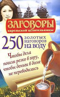 250 золотых наговоров на воду. Чтобы дела пошли резко в гору, чтобы деньги в доме не переводились ( 978-5-17-062990-9 )