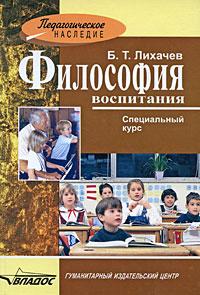 Философия воспитания. Специальный курс. Б. Т. Лихачев