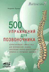 500 упражнений для позвоночника. Корригирующая гимнастика для исправления осанки, укрепления опорно-двигательного аппарата и улучшения здоровья