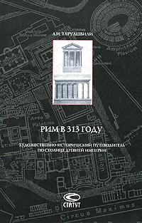 Рим в 313 году. Художественно-исторический путеводитель по столице древней империи ( 978-5-8354-0614-2 )