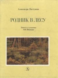 Родник в лесу. Повесть о художнике И. И. Шишкине. Александра Пистунова