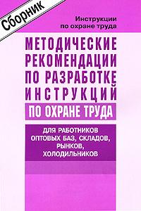 Методические рекомендации по разработке инструкций по охране труда. Для работников оптовых баз, складов, рынков, холодильников ( 5-93196-509-2 )