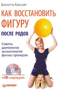 Как восстановить фигуру после родов (+ CD-ROM). Виолетта Капская