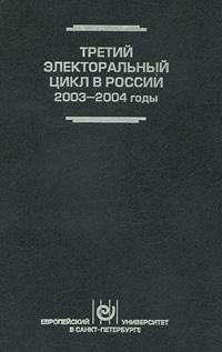 Третий электоральный цикл в России, 2003-2004 годы ( 978-5-94380-058-0 )