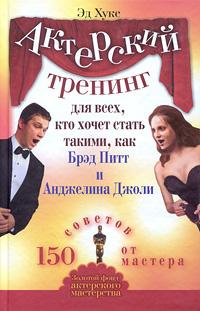 Актерский тренинг для всех, кто хочет стать такими, как Брэд Питт и Анджелина Джоли. 150 советов от мастера. Эд Хукс
