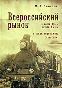 Всероссийский рынок в конце XIX - начале XX вв. и железнодорожная статистика. М. А. Давыдов