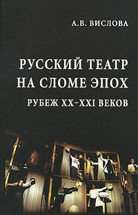 Русский театр на сломе эпох. Рубеж XX-XXI веков. А. В. Вислова