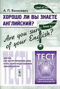 Хорошо ли Вы знаете английский? / Are You Sure of Your English? Тесты для тех, кто хочет проверить себя, и тех, кому надо оценить знания других