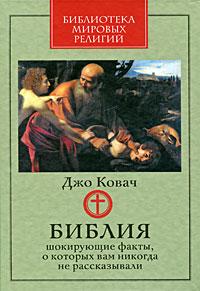 Библия. Шокирующие факты, о которых вам никогда не рассказывали. Джо Ковач