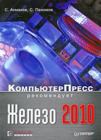 Железо 2010. КомпьютерПресс рекомендует. С. Асмаков, С. Пахомов