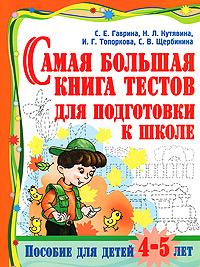 Самая большая книга тестов для подготовки к школе. Пособие для детей 4-5 лет. С. Е. Гаврина, Н. Л. Кутявина, И. Г. Топоркова, С. В. Щербинина