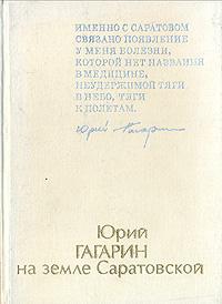 Юрий Гагарин на земле Саратовской