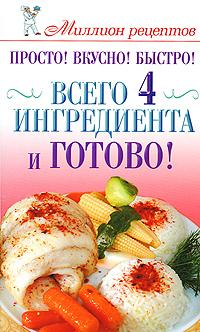 Просто! Вкусно! Быстро! Всего 4 ингредиента - и готово! ( 978-5-17-059651-5, 78-5-271-23976-2 )