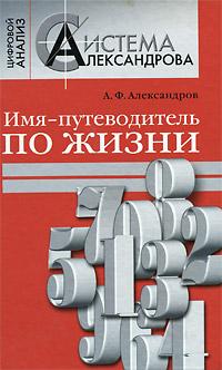 Имя - путеводитель по жизни. А. Ф. Александров