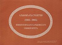 Альбом къ столетию (1805-1905) Императорскаго Харьковскаго университета