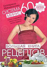 Система минус 60: Большая книга рецептов. Екатерина Мириманова